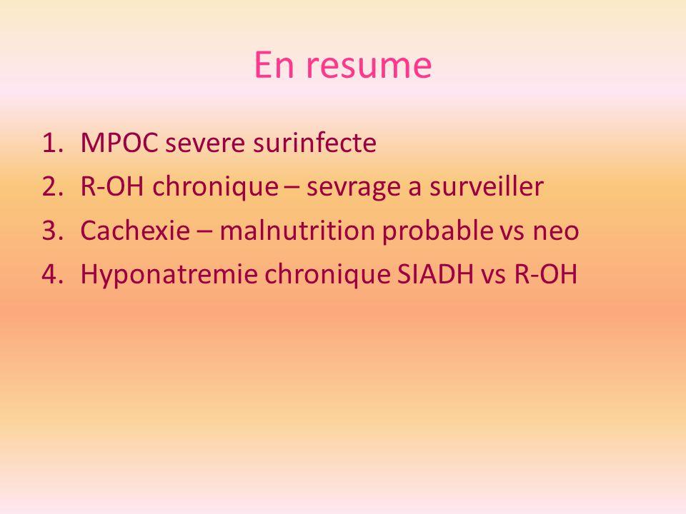 En resume 1.MPOC severe surinfecte 2.R-OH chronique – sevrage a surveiller 3.Cachexie – malnutrition probable vs neo 4.Hyponatremie chronique SIADH vs