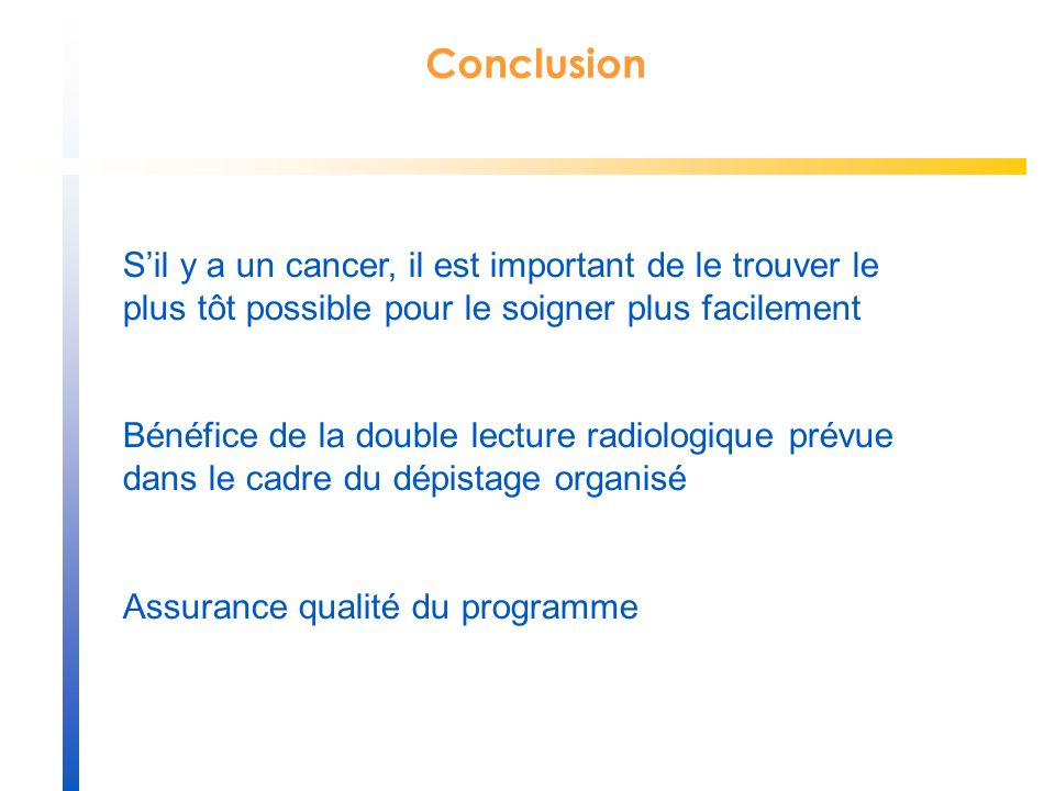 Conclusion Sil y a un cancer, il est important de le trouver le plus tôt possible pour le soigner plus facilement Bénéfice de la double lecture radiologique prévue dans le cadre du dépistage organisé Assurance qualité du programme