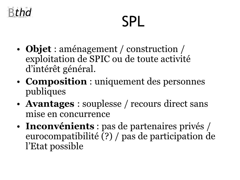 SPL Objet : aménagement / construction / exploitation de SPIC ou de toute activité dintérêt général. Composition : uniquement des personnes publiques