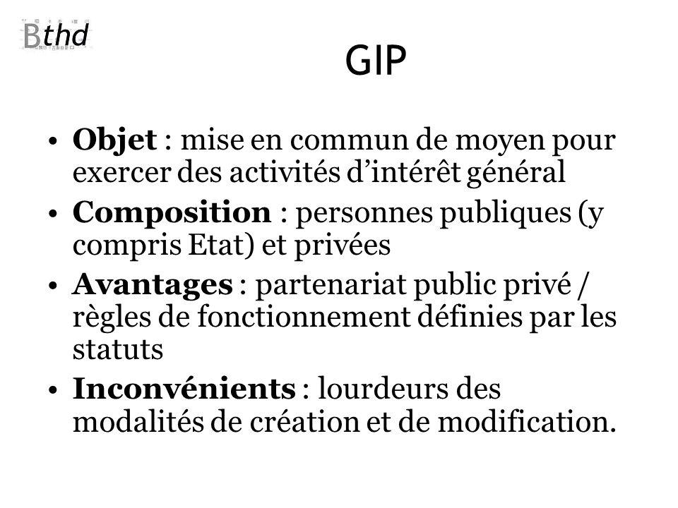 GIP Objet : mise en commun de moyen pour exercer des activités dintérêt général Composition : personnes publiques (y compris Etat) et privées Avantage