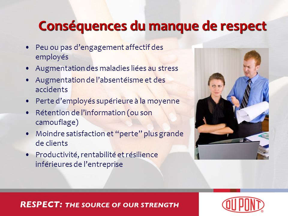Conséquences du manque de respect Peu ou pas dengagement affectif des employés Augmentation des maladies liées au stress Augmentation de labsentéisme