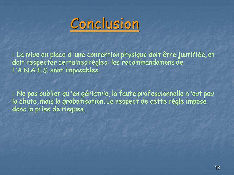 18 Conclusion Conclusion - La mise en place d une contention physique doit être justifiée, et doit respecter certaines règles: les recommandations de
