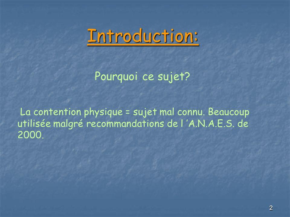 2 Introduction: Introduction: Pourquoi ce sujet? La contention physique = sujet mal connu. Beaucoup utilisée malgré recommandations de l A.N.A.E.S. de