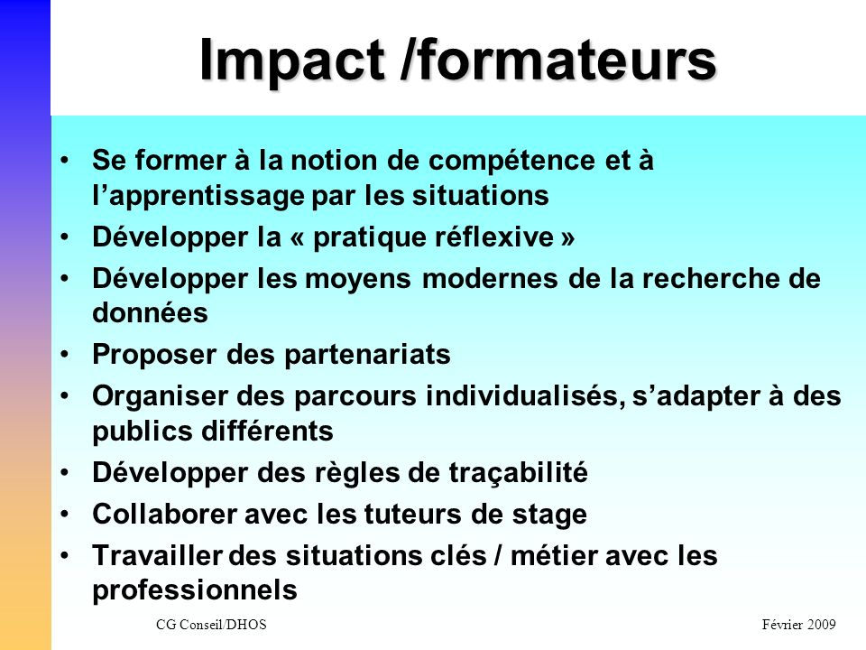 CG Conseil/DHOSFévrier 2009 Impact /formateurs Se former à la notion de compétence et à lapprentissage par les situations Développer la « pratique réf