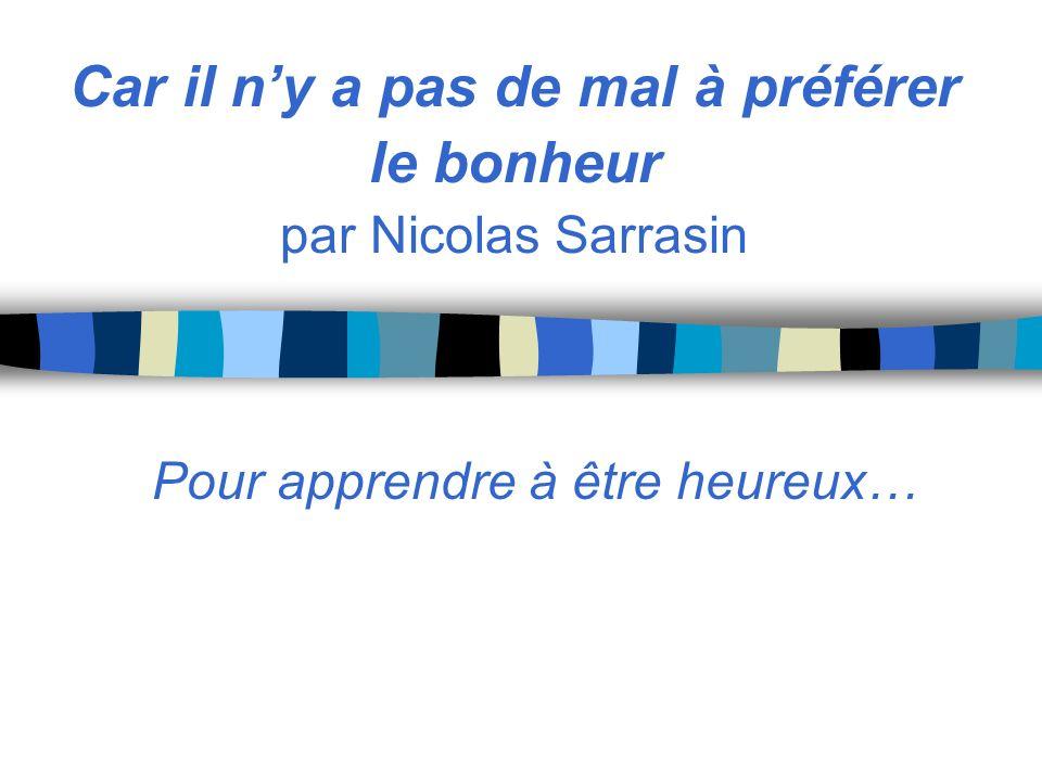 Car il ny a pas de mal à préférer le bonheur par Nicolas Sarrasin Pour apprendre à être heureux…