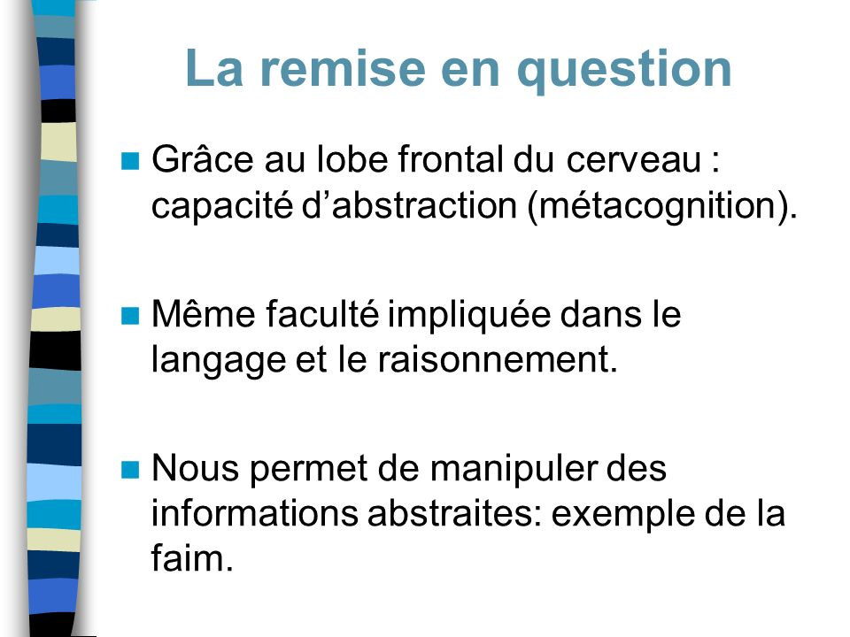 Grâce au lobe frontal du cerveau : capacité dabstraction (métacognition). Même faculté impliquée dans le langage et le raisonnement. Nous permet de ma