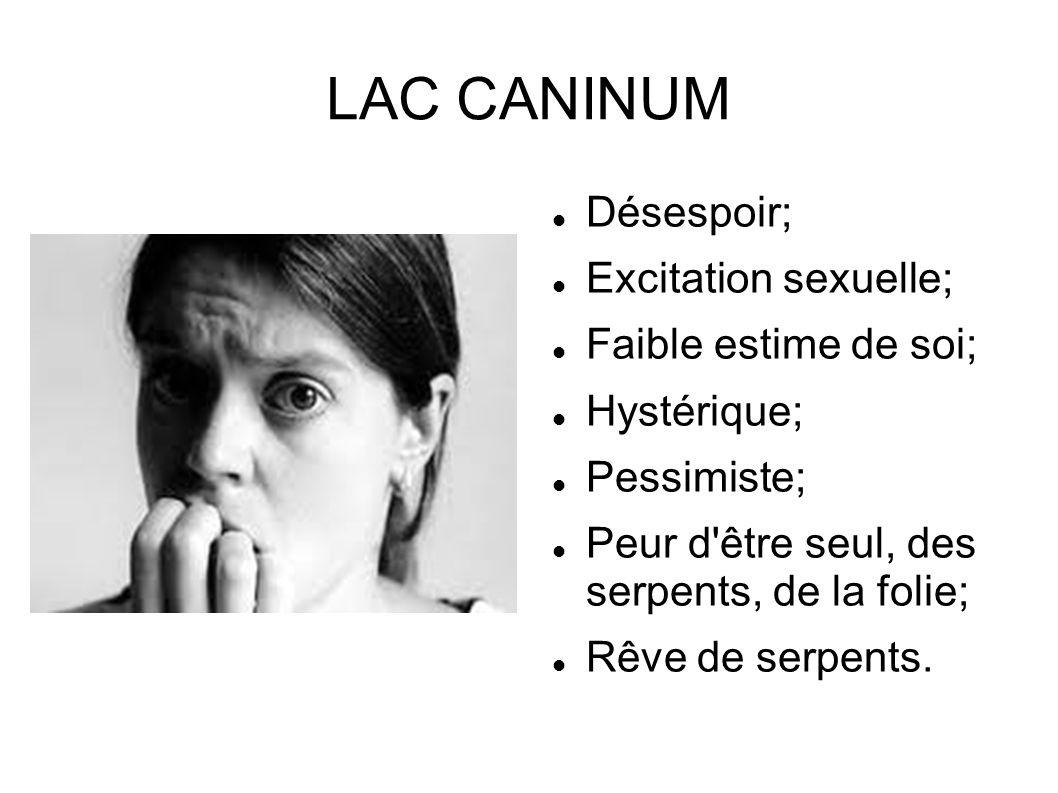 LAC CANINUM Désespoir; Excitation sexuelle; Faible estime de soi; Hystérique; Pessimiste; Peur d'être seul, des serpents, de la folie; Rêve de serpent