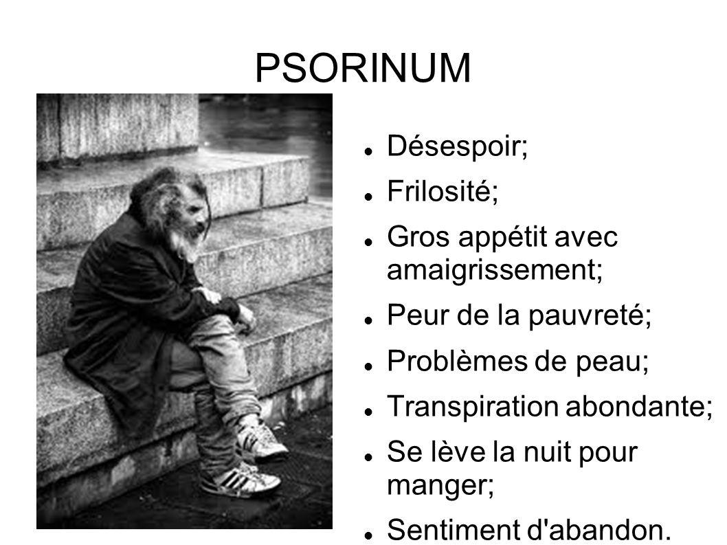 PSORINUM Désespoir; Frilosité; Gros appétit avec amaigrissement; Peur de la pauvreté; Problèmes de peau; Transpiration abondante; Se lève la nuit pour