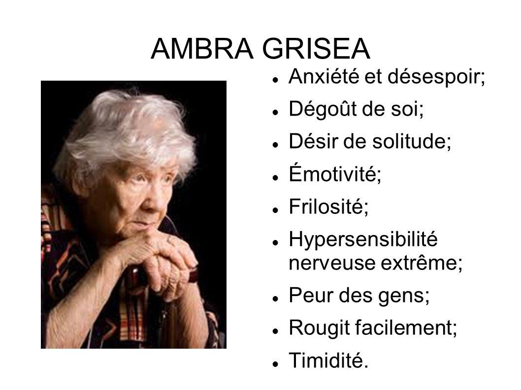 AMBRA GRISEA Anxiété et désespoir; Dégoût de soi; Désir de solitude; Émotivité; Frilosité; Hypersensibilité nerveuse extrême; Peur des gens; Rougit fa