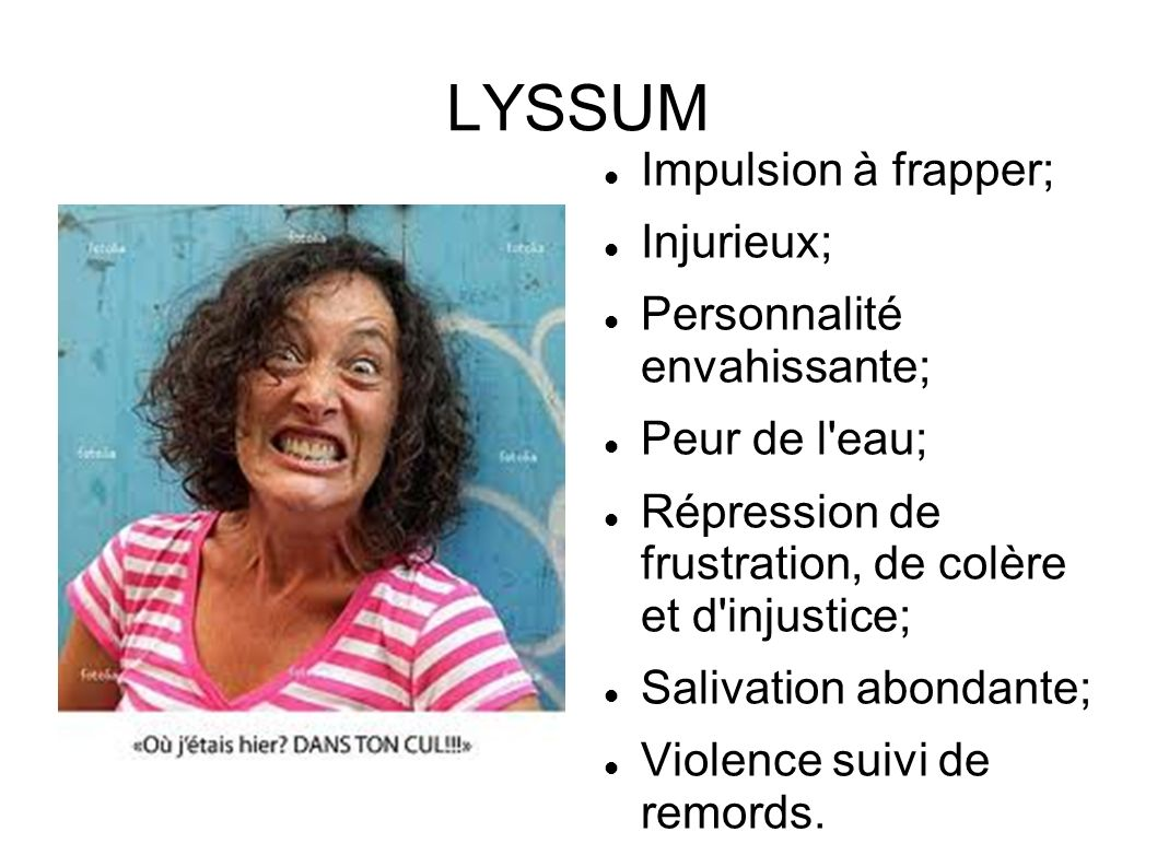 LYSSUM Impulsion à frapper; Injurieux; Personnalité envahissante; Peur de l'eau; Répression de frustration, de colère et d'injustice; Salivation abond