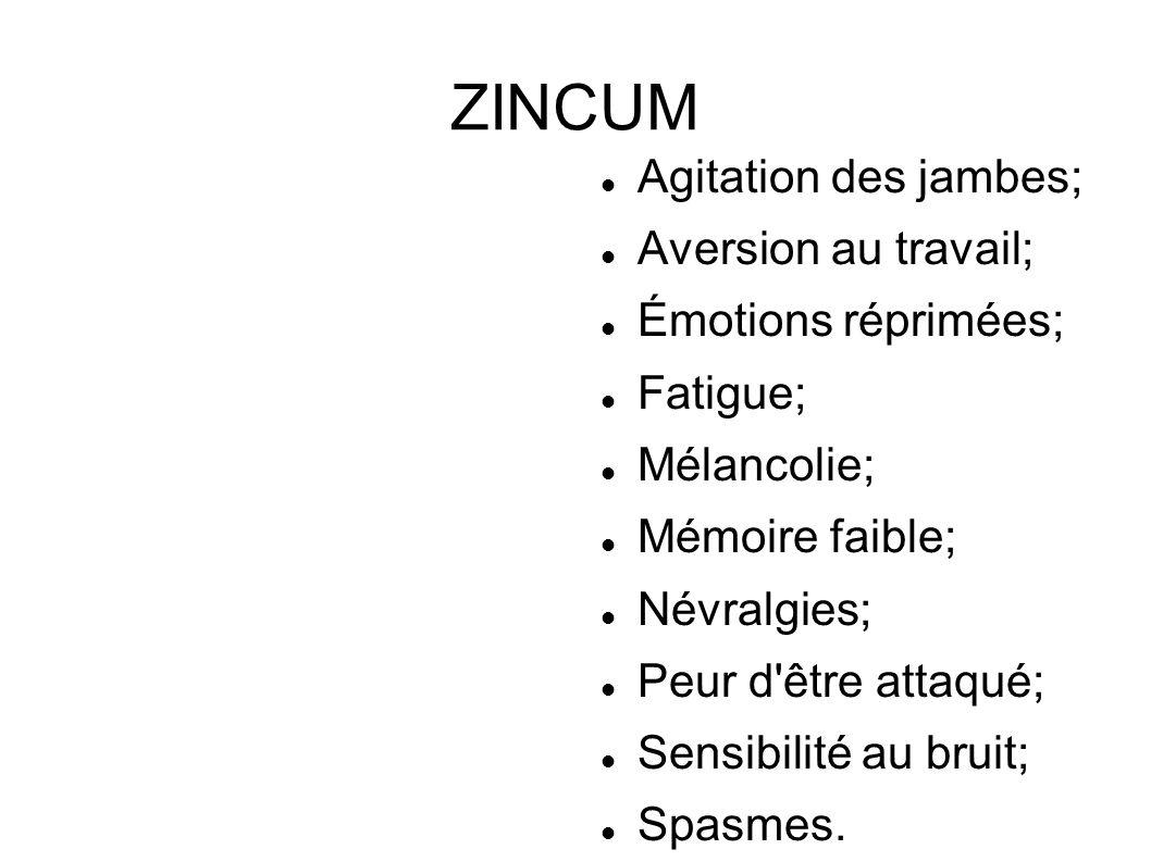 ZINCUM Agitation des jambes; Aversion au travail; Émotions réprimées; Fatigue; Mélancolie; Mémoire faible; Névralgies; Peur d'être attaqué; Sensibilit