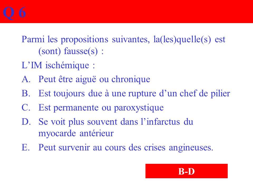 Q 6 Parmi les propositions suivantes, la(les)quelle(s) est (sont) fausse(s) : LIM ischémique : A.Peut être aiguë ou chronique B.Est toujours due à une
