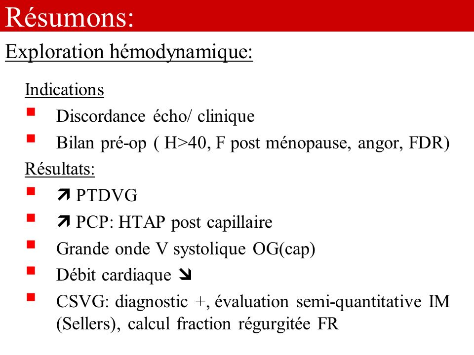 Résumons: Indications Discordance écho/ clinique Bilan pré-op ( H>40, F post ménopause, angor, FDR) Résultats: PTDVG PCP: HTAP post capillaire Grande