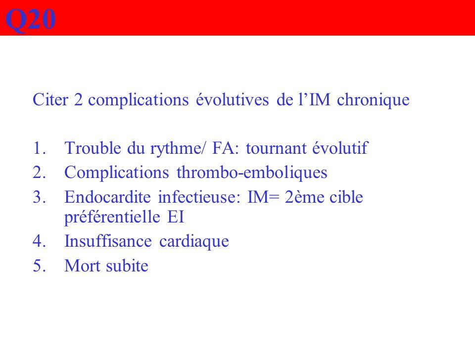Q20 Citer 2 complications évolutives de lIM chronique 1.Trouble du rythme/ FA: tournant évolutif 2.Complications thrombo-emboliques 3.Endocardite infe