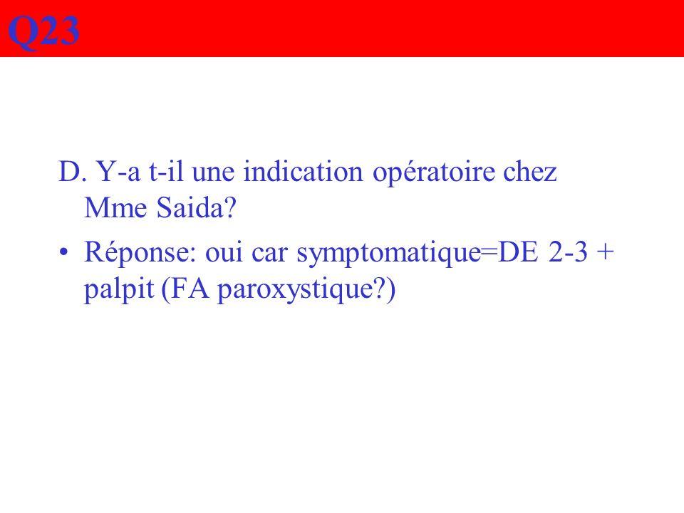 D. Y-a t-il une indication opératoire chez Mme Saida? Réponse: oui car symptomatique=DE 2-3 + palpit (FA paroxystique?) Q23