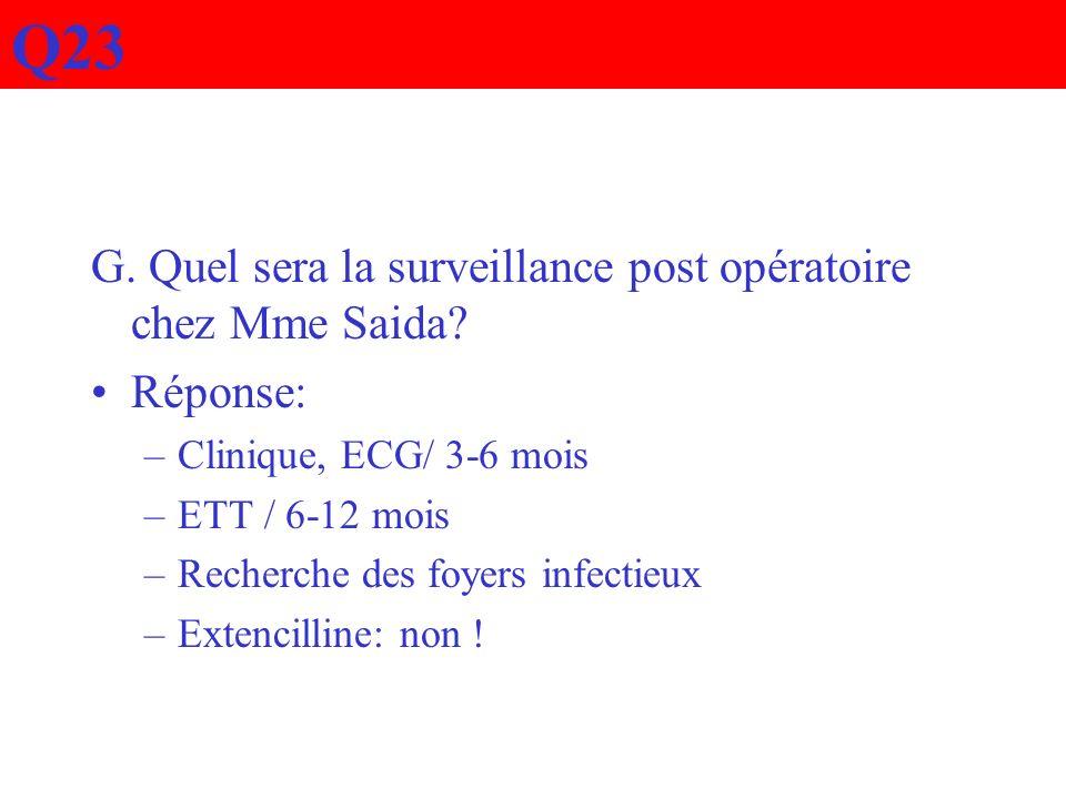 G. Quel sera la surveillance post opératoire chez Mme Saida? Réponse: –Clinique, ECG/ 3-6 mois –ETT / 6-12 mois –Recherche des foyers infectieux –Exte
