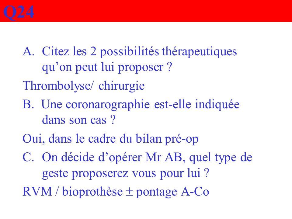 Q24 A.Citez les 2 possibilités thérapeutiques quon peut lui proposer ? Thrombolyse/ chirurgie B. Une coronarographie est-elle indiquée dans son cas ?