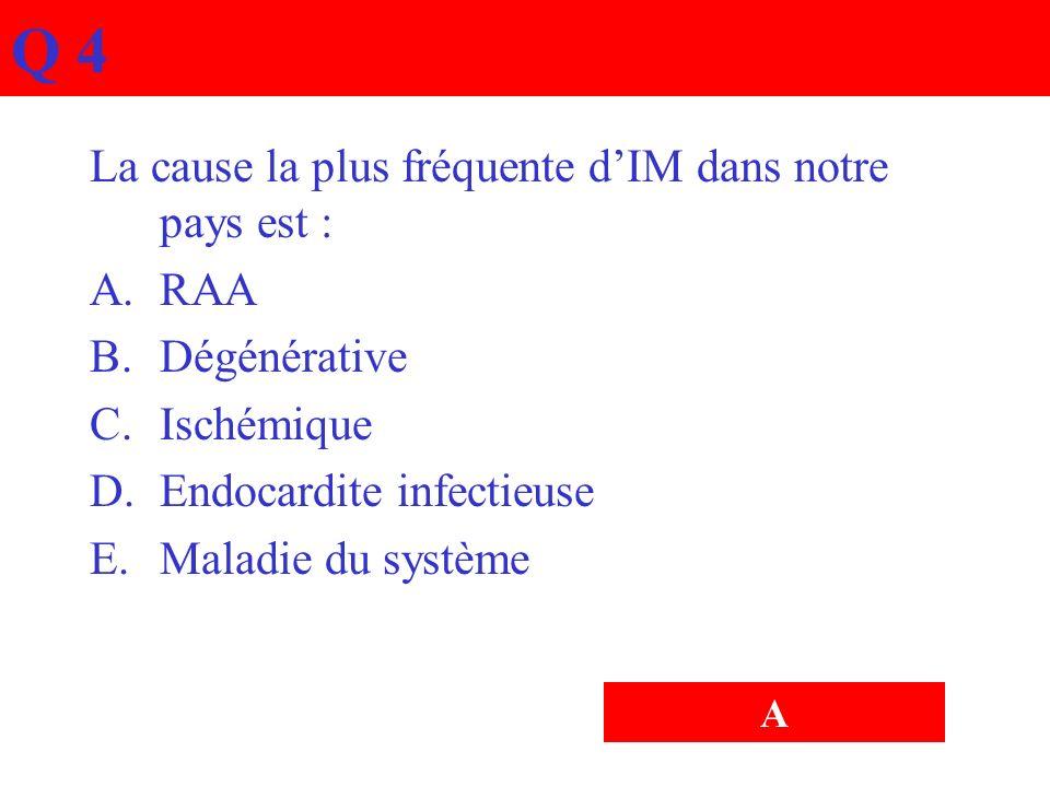 Q 4 La cause la plus fréquente dIM dans notre pays est : A.RAA B.Dégénérative C.Ischémique D.Endocardite infectieuse E.Maladie du système A