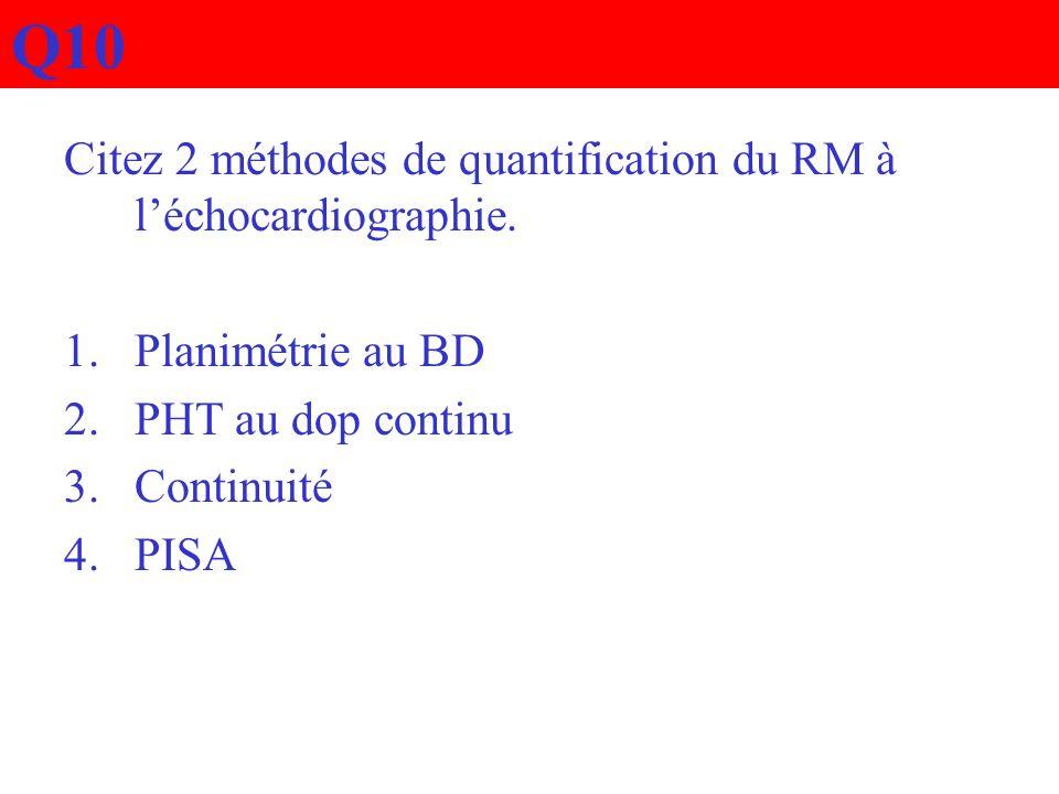 Q10 Citez 2 méthodes de quantification du RM à léchocardiographie. 1.Planimétrie au BD 2.PHT au dop continu 3.Continuité 4.PISA