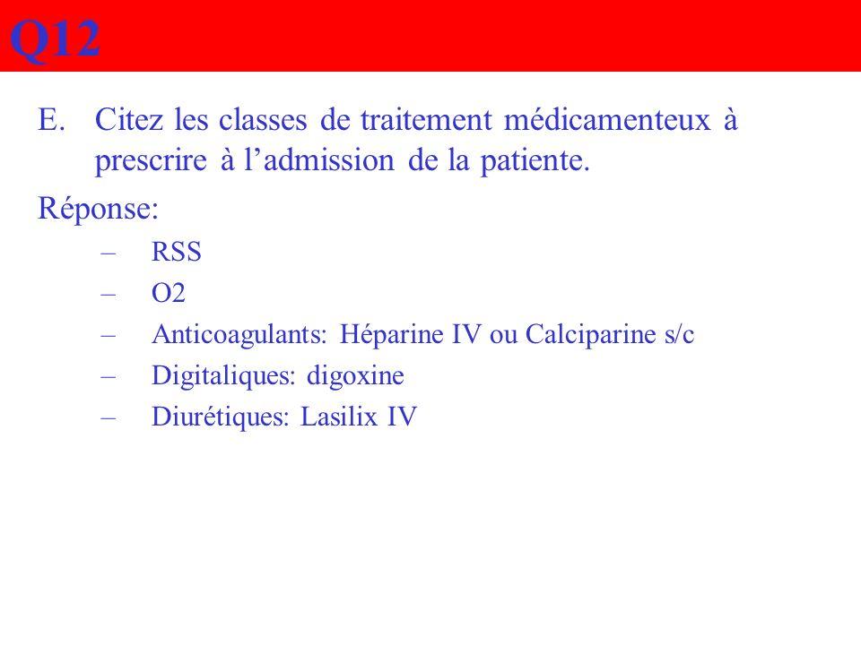 Q12 E.Citez les classes de traitement médicamenteux à prescrire à ladmission de la patiente. Réponse: –RSS –O2 –Anticoagulants: Héparine IV ou Calcipa