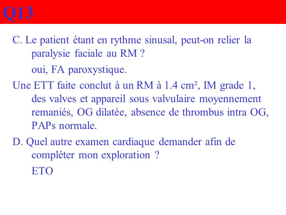 Q13 C. Le patient étant en rythme sinusal, peut-on relier la paralysie faciale au RM ? oui, FA paroxystique. Une ETT faite conclut à un RM à 1.4 cm²,
