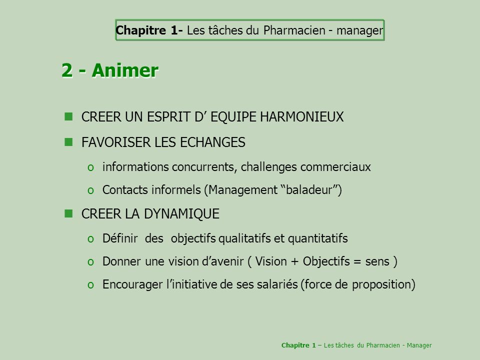 2 - Animer CREER UN ESPRIT D EQUIPE HARMONIEUX FAVORISER LES ECHANGES oinformations concurrents, challenges commerciaux oContacts informels (Managemen
