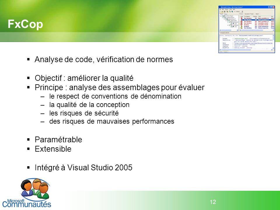 12 FxCop Analyse de code, vérification de normes Objectif : améliorer la qualité Principe : analyse des assemblages pour évaluer –le respect de conven