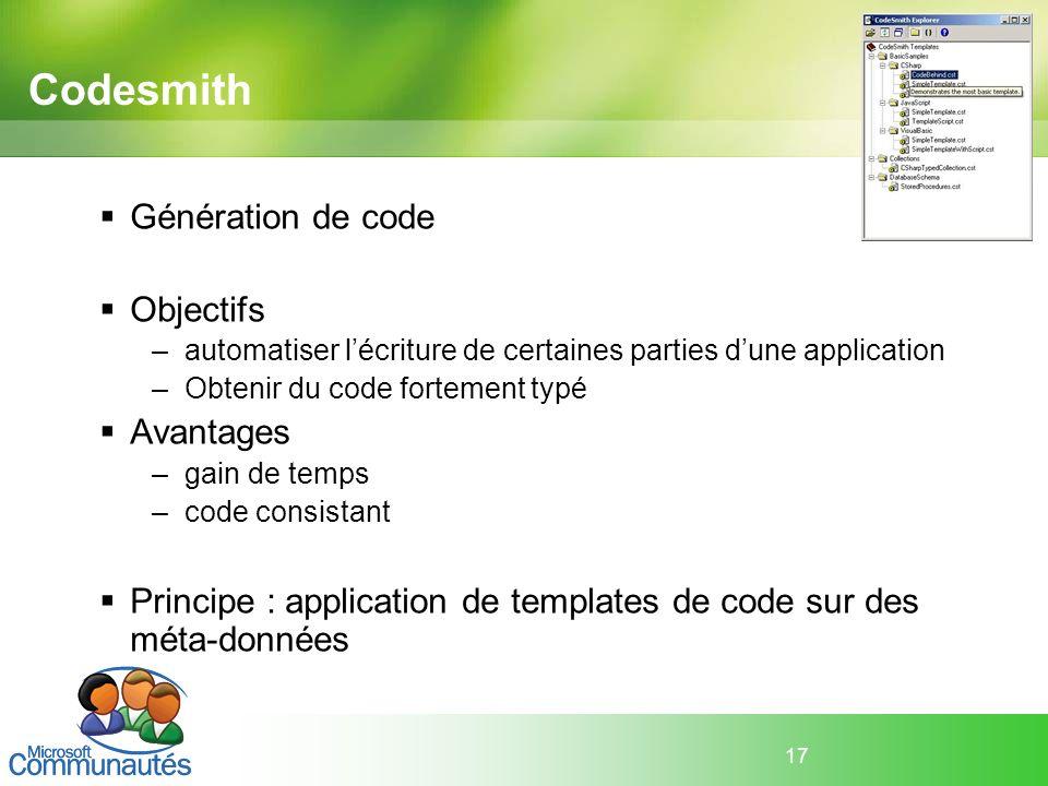 17 Codesmith Génération de code Objectifs –automatiser lécriture de certaines parties dune application –Obtenir du code fortement typé Avantages –gain