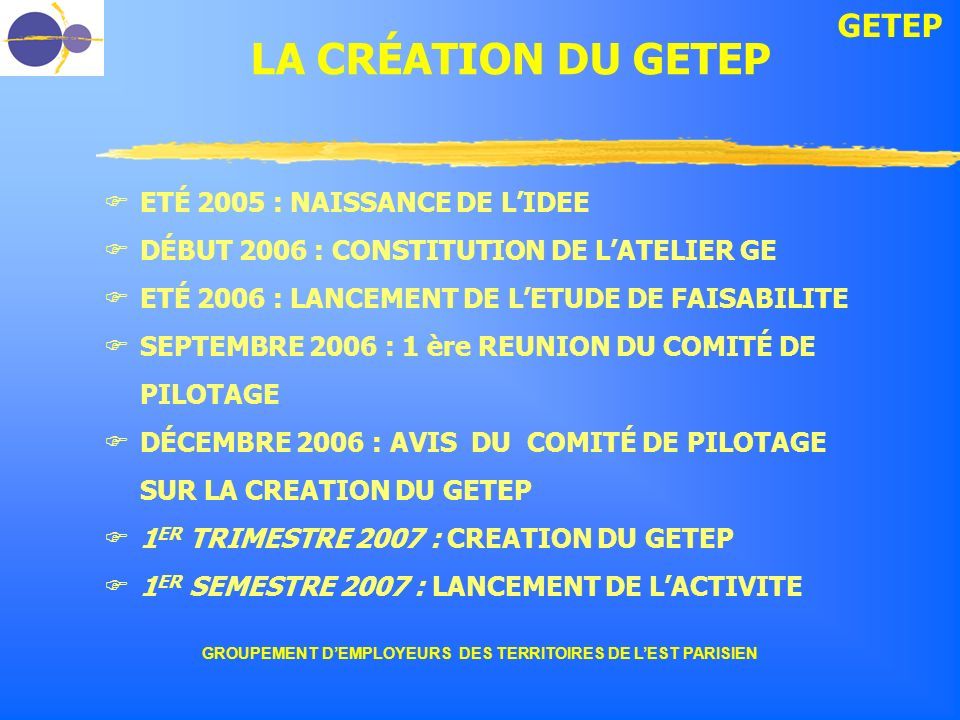 GETEP GROUPEMENT DEMPLOYEURS DES TERRITOIRES DE LEST PARISIEN LA CRÉATION DU GETEP ETÉ 2005 : NAISSANCE DE LIDEE DÉBUT 2006 : CONSTITUTION DE LATELIER