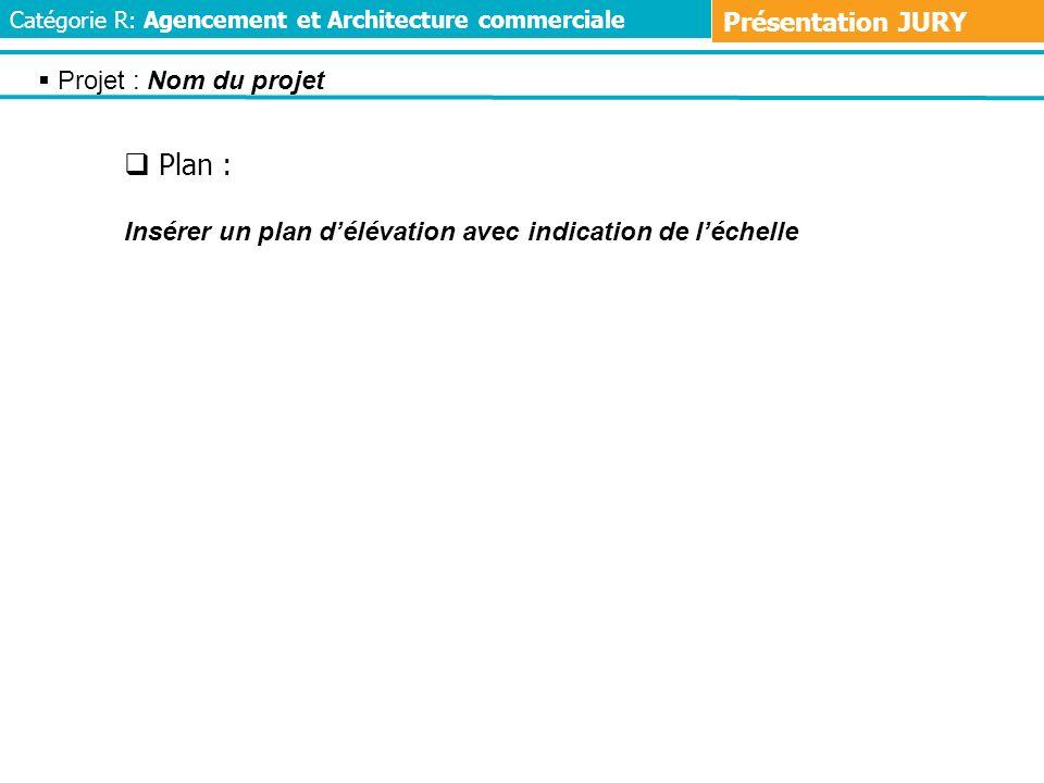Plan : Insérer un plan délévation avec indication de léchelle Projet : Nom du projet Catégorie R: Agencement et Architecture commerciale Présentation JURY