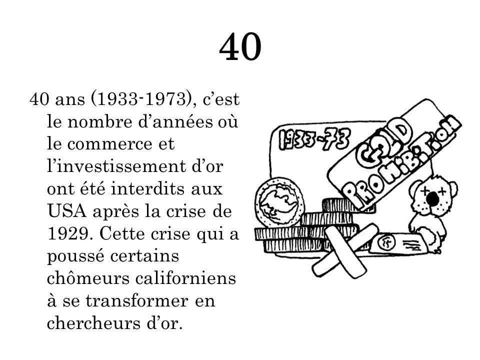 40 40 ans (1933-1973), cest le nombre dannées où le commerce et linvestissement dor ont été interdits aux USA après la crise de 1929.
