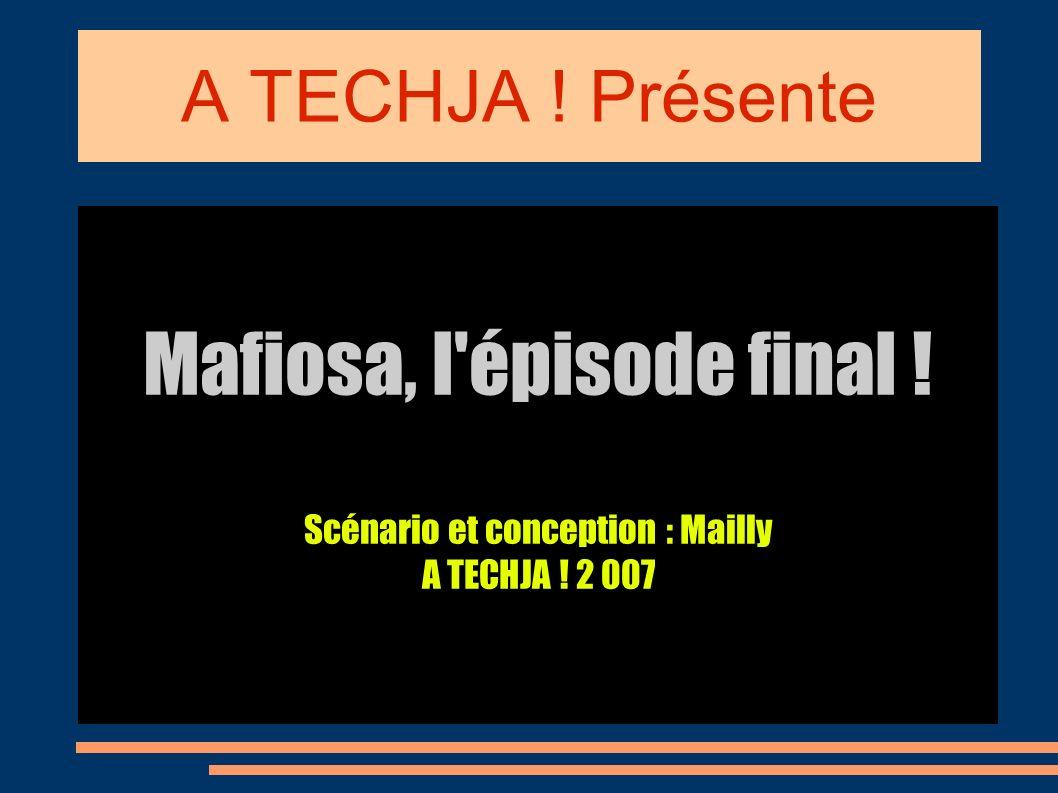 A TECHJA ! Présente Mafiosa, l épisode final ! Scénario et conception : Mailly A TECHJA ! 2 007