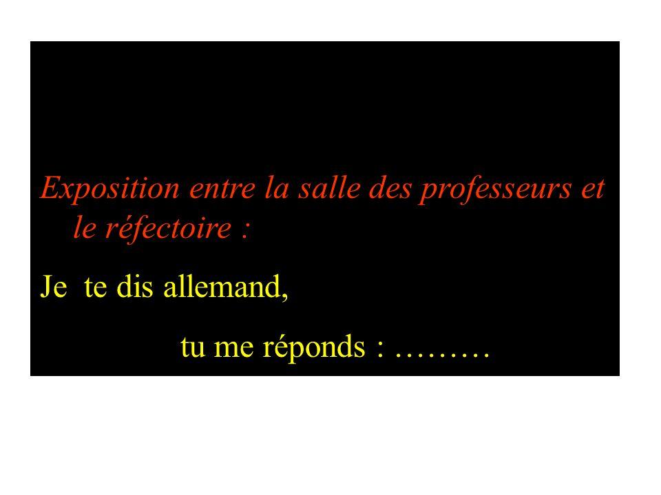 Exposition entre la salle des professeurs et le réfectoire : Je te dis allemand, tu me réponds : ………