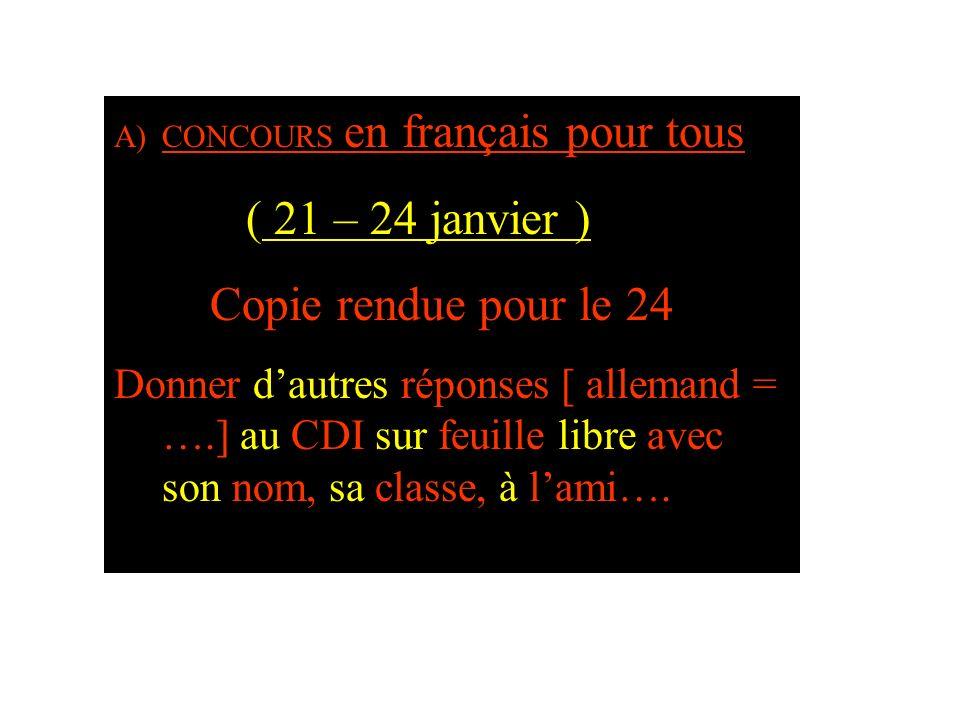 A)CONCOURS en français pour tous ( 21 – 24 janvier ) Copie rendue pour le 24 Donner dautres réponses [ allemand = ….] au CDI sur feuille libre avec so