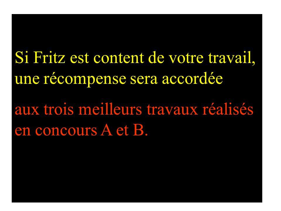 Si Fritz est content de votre travail, une récompense sera accordée aux trois meilleurs travaux réalisés en concours A et B.