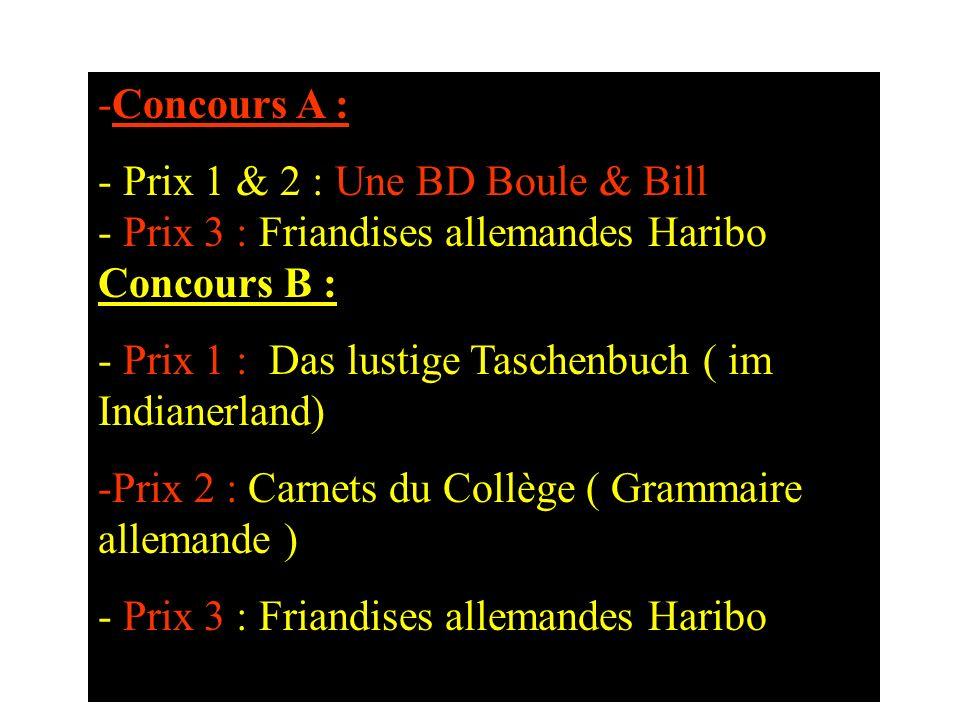 -Concours A : - Prix 1 & 2 : Une BD Boule & Bill - Prix 3 : Friandises allemandes Haribo Concours B : - Prix 1 : Das lustige Taschenbuch ( im Indianerland) -Prix 2 : Carnets du Collège ( Grammaire allemande ) - Prix 3 : Friandises allemandes Haribo