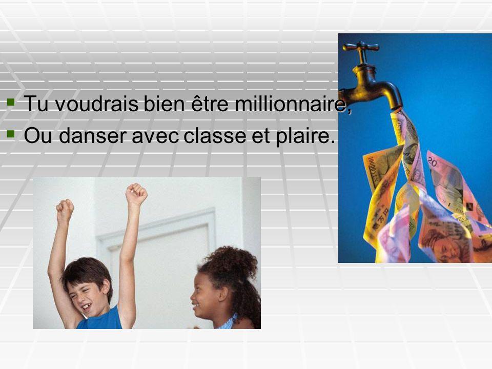Tu voudrais bien être millionnaire, Tu voudrais bien être millionnaire, Ou danser avec classe et plaire. Ou danser avec classe et plaire.