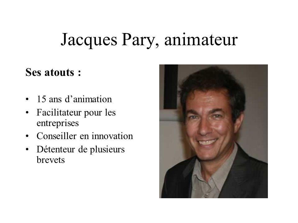 Jacques Pary, animateur Ses atouts : 15 ans danimation Facilitateur pour les entreprises Conseiller en innovation Détenteur de plusieurs brevets