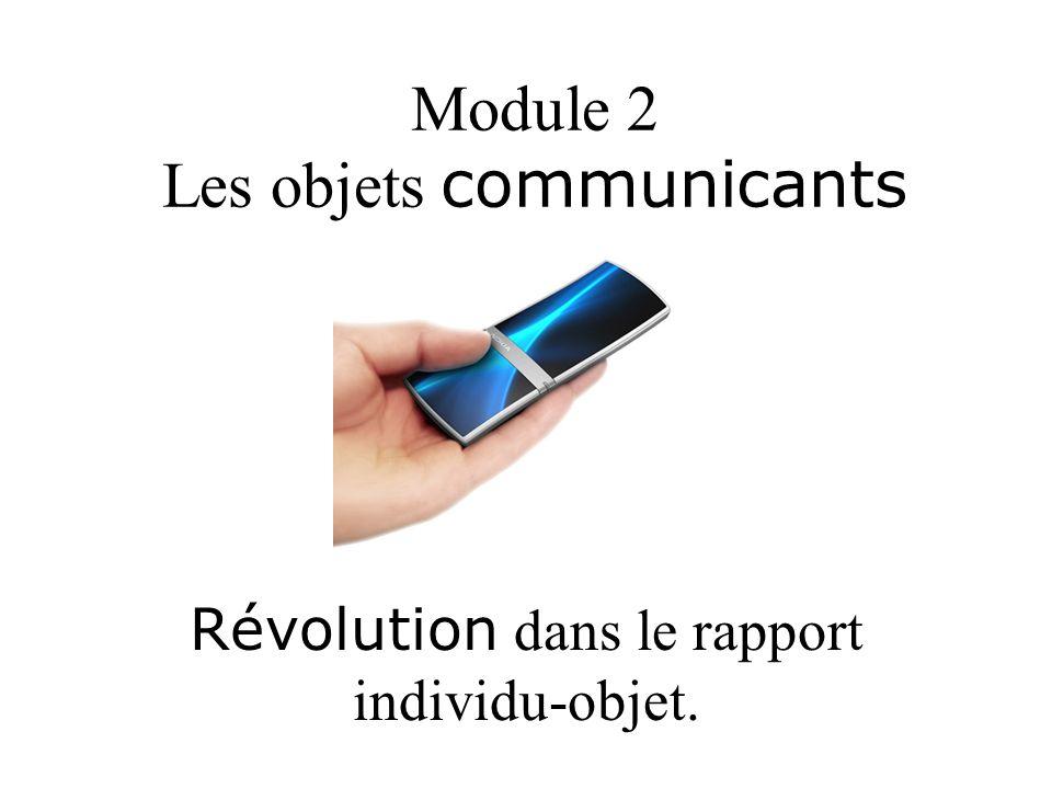 Module 2 Les objets communicants Révolution dans le rapport individu-objet.