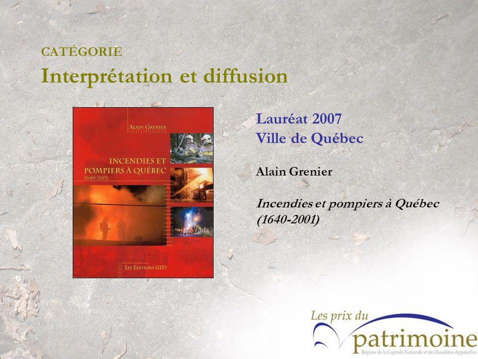 CATÉGORIE Interprétation et diffusion Lauréat 2007 Ville de Québec Alain Grenier Incendies et pompiers à Québec (1640-2001)