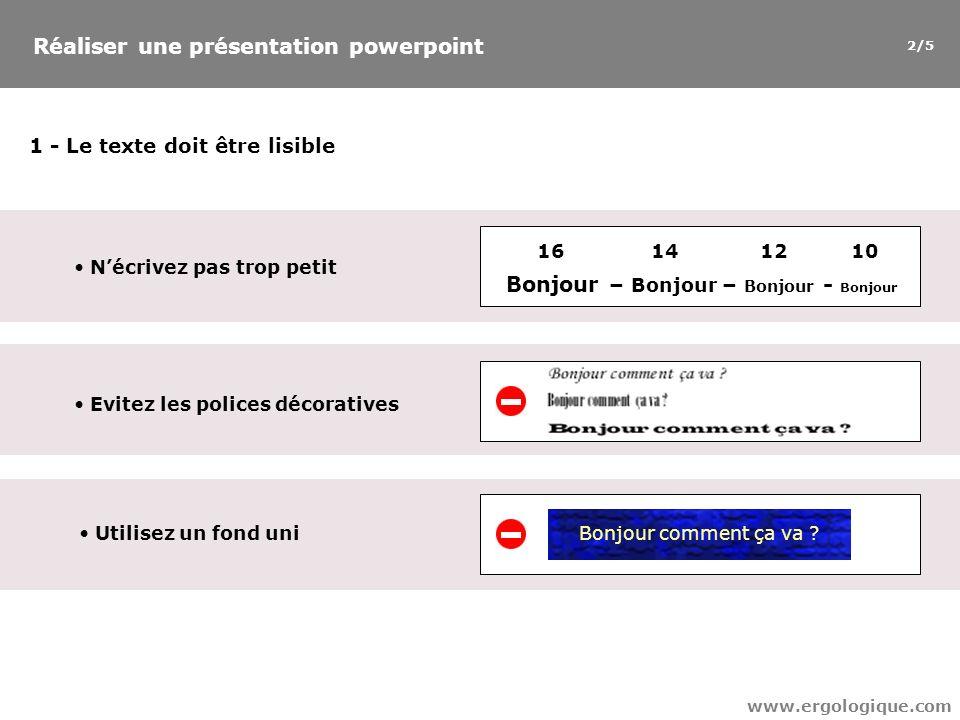 Réaliser une présentation powerpoint www.ergologique.com 1 - Le texte doit être lisible Nécrivez pas trop petit Bonjour – Bonjour – Bonjour - Bonjour