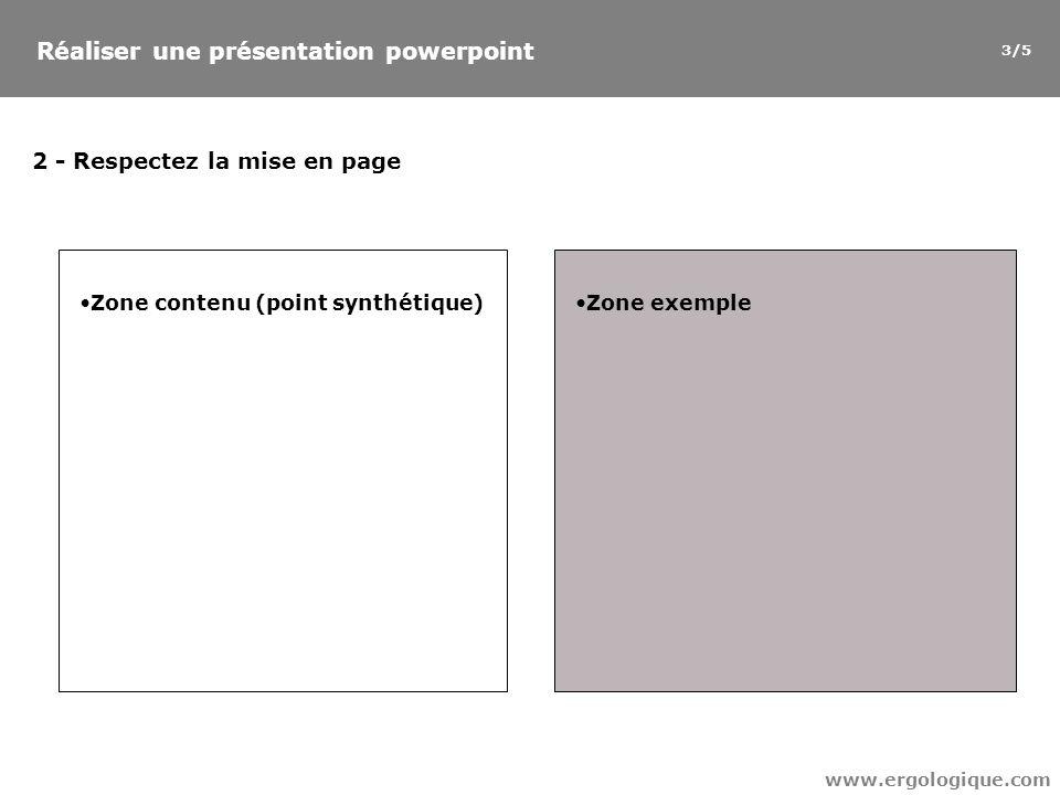Réaliser une présentation powerpoint www.ergologique.com 2 - Respectez la mise en page Zone contenu (point synthétique) Zone exemple 3/5