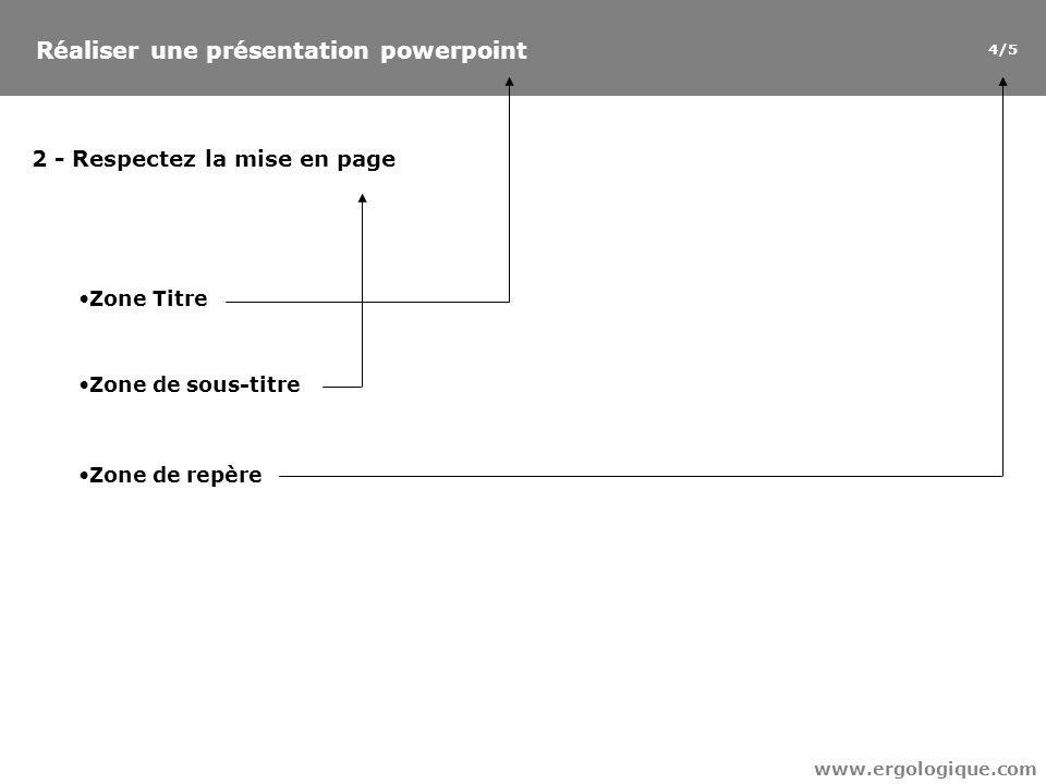 Réaliser une présentation powerpoint 4/5 www.ergologique.com 2 - Respectez la mise en page Zone Titre Zone de sous-titre Zone de repère