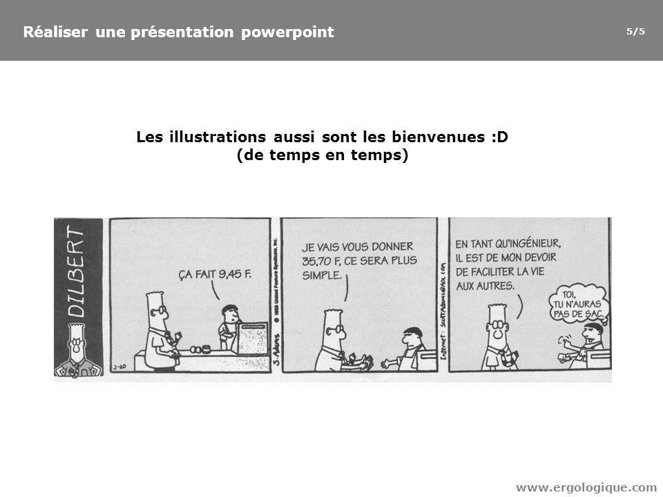 Les illustrations aussi sont les bienvenues :D (de temps en temps) www.ergologique.com Réaliser une présentation powerpoint 5/5