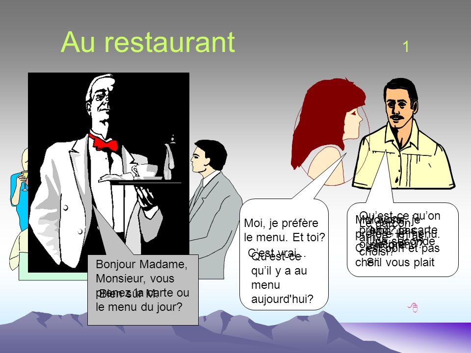 Au restaurant 1 Qu est-ce qu on prend? la carte ou le menu? Moi, je préfère le menu. Et toi? Moi aussi, je préfère le menu. Cest bon et pas cher. Cest