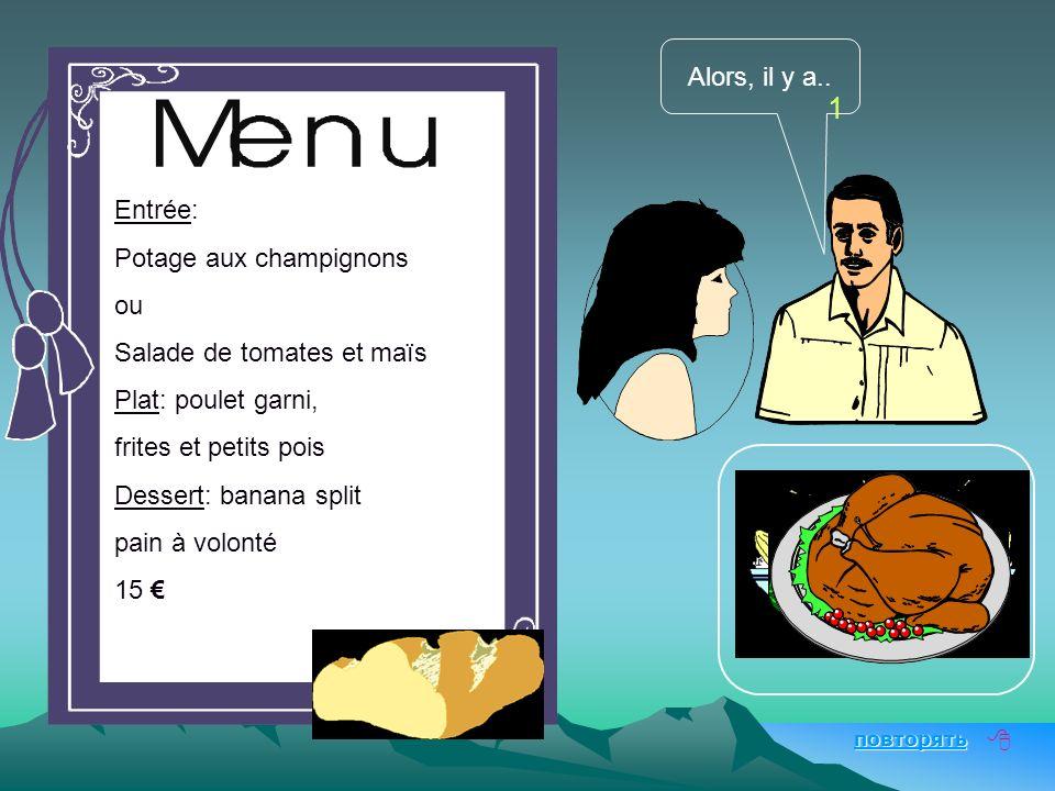 Au restaurant 1 повторять Entrée: Potage aux champignons ou Salade de tomates et maïs Plat: poulet garni, frites et petits pois Dessert: banana split