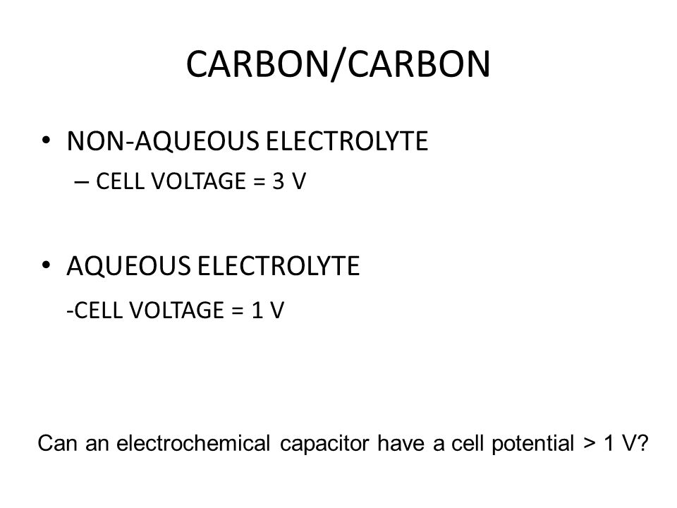 CARBON/CARBON NON-AQUEOUS ELECTROLYTE – CELL VOLTAGE = 3 V AQUEOUS ELECTROLYTE -CELL VOLTAGE = 1 V Can an electrochemical capacitor have a cell potent