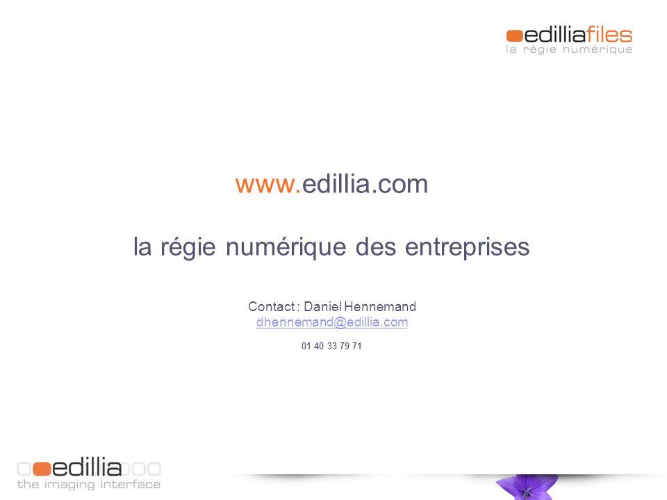 www.edillia.com la régie numérique des entreprises Contact : Daniel Hennemand dhennemand@edillia.com 01 40 33 79 71