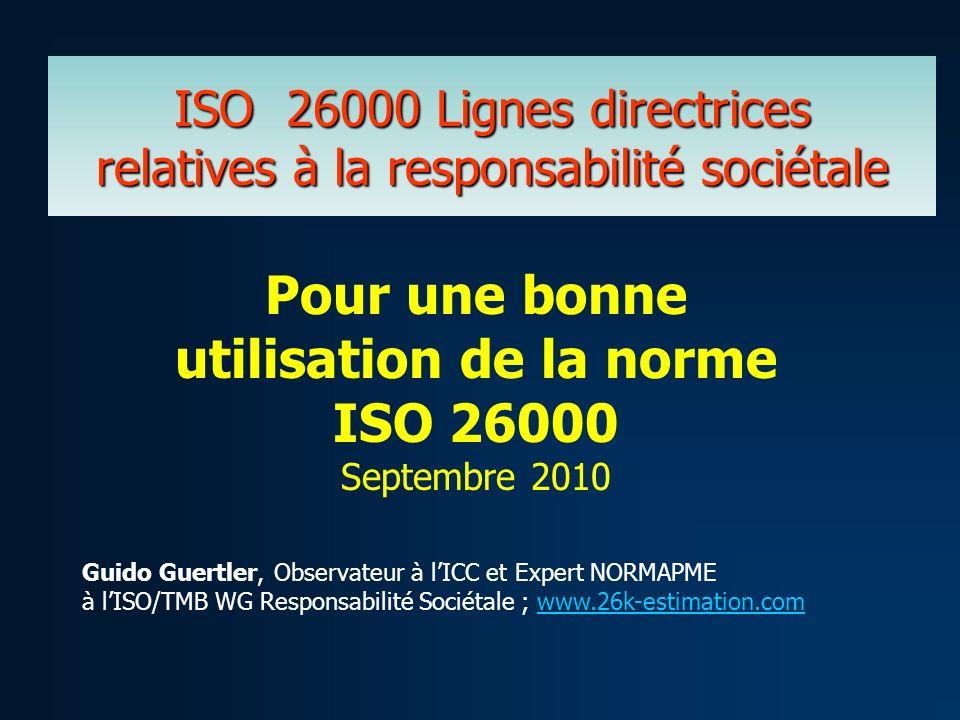 ISO 26000 Lignes directrices relatives à la responsabilité sociétale Guido Guertler, Observateur à lICC et Expert NORMAPME à lISO/TMB WG Responsabilit