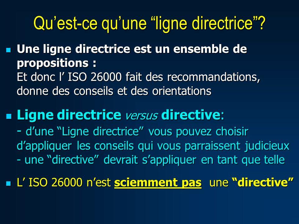 Une ligne directrice est un ensemble de propositions : Et donc l ISO 26000 fait des recommandations, donne des conseils et des orientations Une ligne